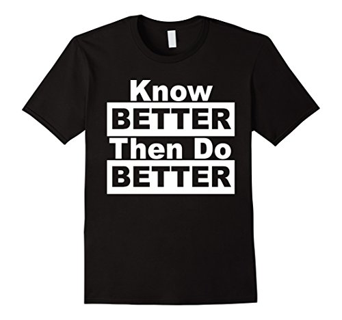 Know Better Then Do Better T-Shirt