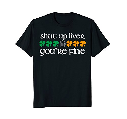 Shut Up Liver You're Fine St. Patty's Day Drinking tshirt